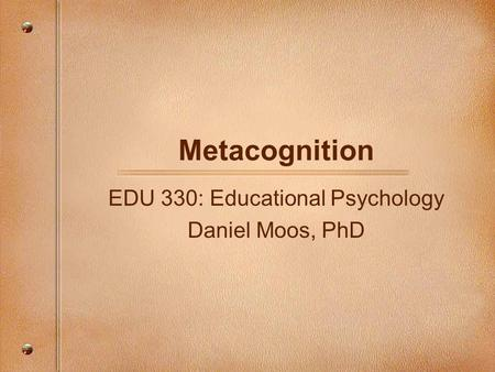 EDU 330: Educational Psychology Daniel Moos, PhD