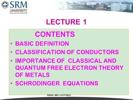 1 LECTURE 1 CONTENTS BASIC DEFINITION CLASSIFICATION OF CONDUCTORS IMPORTANCE OF CLASSICAL AND QUANTUM FREE ELECTRON THEORY OF METALS SCHRODINGER EQUATIONS.
