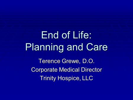End of Life: Planning and Care Terence Grewe, D.O. Corporate Medical Director Trinity Hospice, LLC.