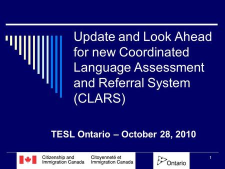 1 Update and Look Ahead for new Coordinated Language Assessment and Referral System (CLARS) TESL Ontario – October 28, 2010.