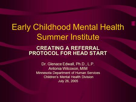Early Childhood Mental Health Summer Institute CREATING A REFERRAL PROTOCOL FOR HEAD START Dr. Glenace Edwall, Ph.D., L.P. Antonia Wilcoxon, MIM Minnesota.