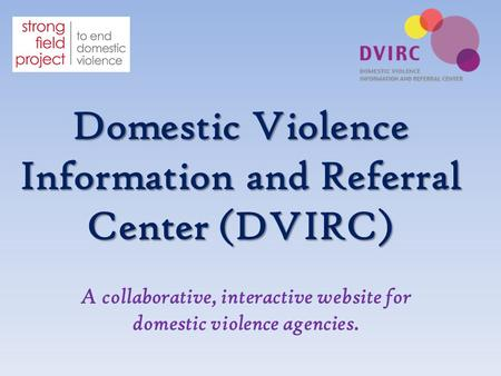 Domestic Violence Information and Referral Center (DVIRC) A collaborative, interactive website for domestic violence agencies.