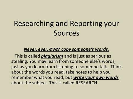Researching and Reporting your Sources Never, ever, ever copy someone's words. This is called plagiarism and is just as serious as stealing. You may learn.