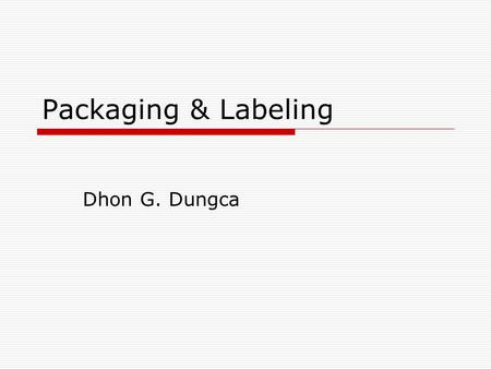 Packaging & Labeling Dhon G. Dungca. Definitions  Packaging is the science, art and technology of enclosing or protecting products for distribution,