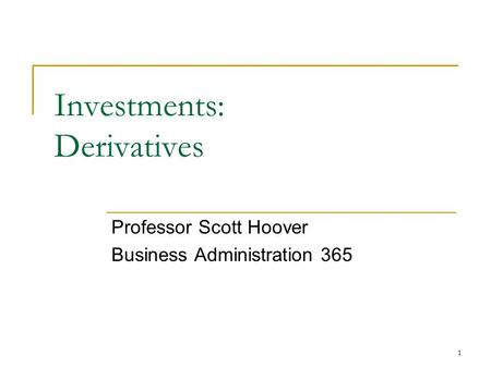 1 Investments: Derivatives Professor Scott Hoover Business Administration 365.