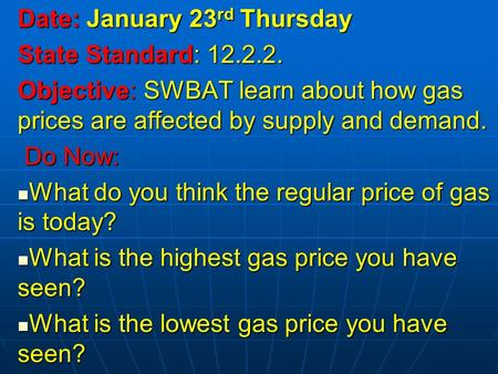 Date: January 23 rd Thursday State Standard: 12.2.2. Objective: SWBAT learn about how gas prices are affected by supply and demand. Do Now: Do Now: What.