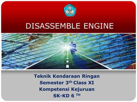 DISASSEMBLE ENGINE Teknik Kendaraan Ringan Semester 3 th Class XI Kompetensi Kejuruan SK-KD 6 TH.