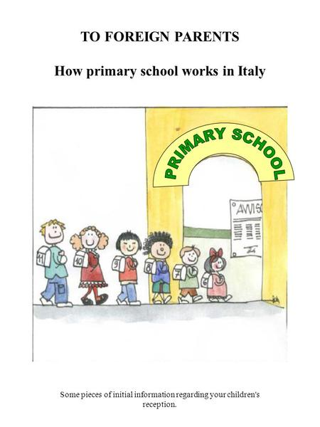 TO FOREIGN PARENTS How primary school works in Italy Some pieces of initial information regarding your children's reception.