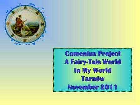 Comenius Project A Fairy-Tale World In My World Tarnów November 2011.
