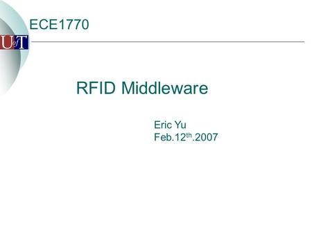 ECE1770 Eric Yu Feb.12 th.2007 RFID Middleware Agenda  Introduction  Application  Standard EPCglobal Network RFID Infrastructure Application Level.