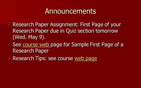 Announcements - Research Paper Assignment: First Page of your Research Paper due in Quiz section tomorrow (Wed. May 9). - See course web page for Sample.