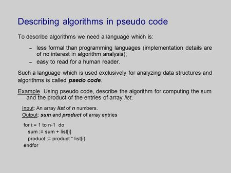 Describing algorithms in pseudo code To describe algorithms we need a language which is: – less formal than programming languages (implementation details.