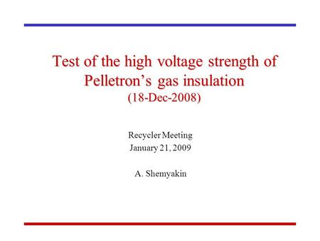 Test of the high voltage strength of Pelletron's gas insulation (18-Dec-2008) Recycler Meeting January 21, 2009 A. Shemyakin.