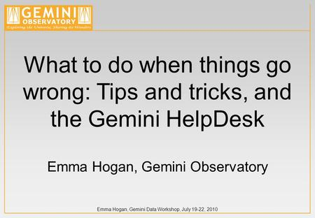 Emma Hogan, Gemini Data Workshop, July 19-22, 2010 What to do when things go wrong: Tips and tricks, and the Gemini HelpDesk Emma Hogan, Gemini Observatory.
