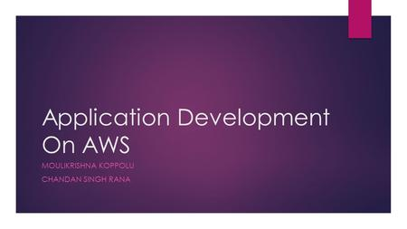 Application Development On AWS MOULIKRISHNA KOPPOLU CHANDAN SINGH RANA.