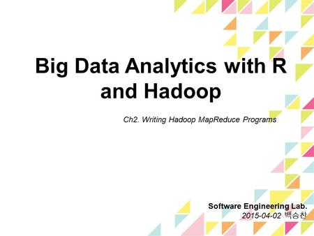 Big Data Analytics with R and Hadoop Ch2. Writing Hadoop MapReduce Programs Software Engineering Lab. 2015-04-02 백승찬.