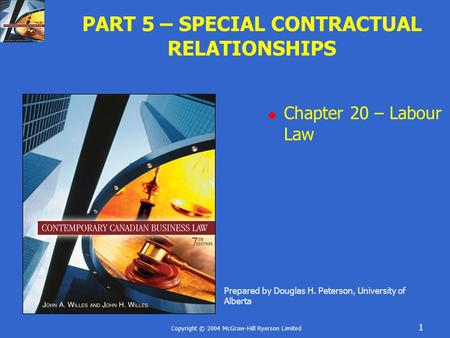 Copyright © 2004 McGraw-Hill Ryerson Limited 1 PART 5 – SPECIAL CONTRACTUAL RELATIONSHIPS  Chapter 20 – Labour Law Prepared by Douglas H. Peterson, University.