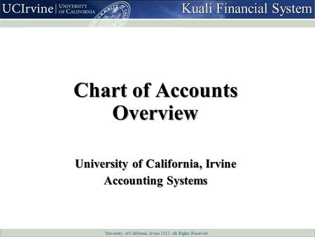University of California, Irvine 2012. All Rights Reserved Chart of Accounts Overview University of California, Irvine Accounting Systems Kuali Financial.