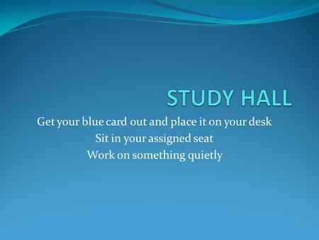 STUDY HALL Get your blue card out and place it on your desk
