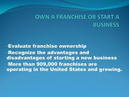 Evaluate franchise ownership Recognize the advantages and disadvantages of starting a new business More than 909,000 franchises are operating in the United.