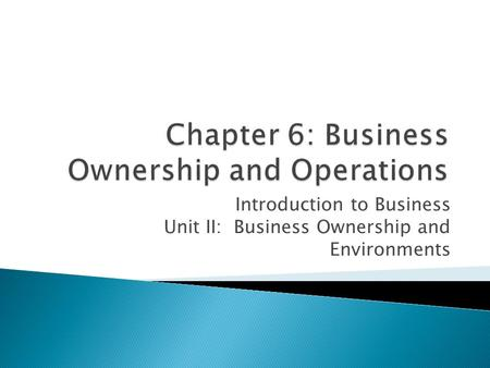 Introduction to Business Unit II: Business Ownership and Environments.