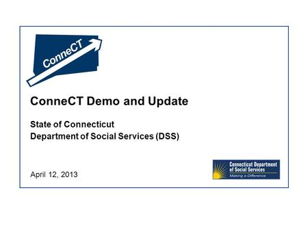 ConneCT Demo and Update State of Connecticut Department of Social Services (DSS) April 12, 2013.