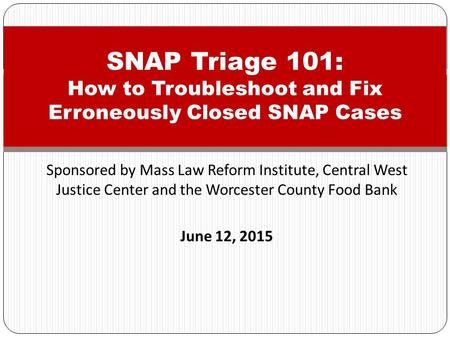 Sponsored by Mass Law Reform Institute, Central West Justice Center and the Worcester County Food Bank June 12, 2015 SNAP Triage 101: How to Troubleshoot.