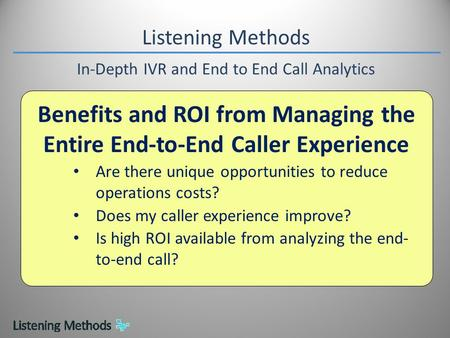 Listening Methods In-Depth IVR and End to End Call Analytics Benefits and ROI from Managing the Entire End-to-End Caller Experience Are there unique opportunities.