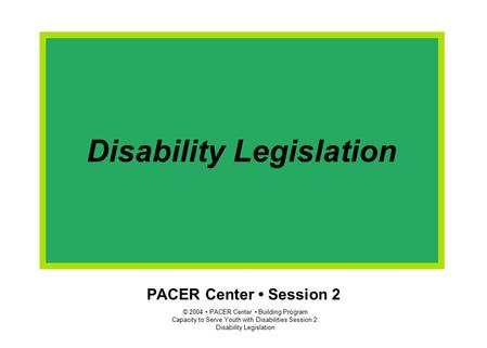 © 2004 PACER Center Building Program Capacity to Serve Youth with Disabilities Session 2: Disability Legislation PACER Center Session 2 Disability Legislation.