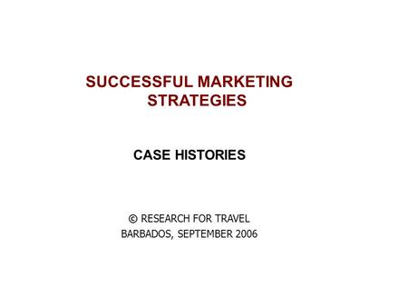 SUCCESSFUL MARKETING STRATEGIES CASE HISTORIES © RESEARCH FOR TRAVEL BARBADOS, SEPTEMBER 2006.