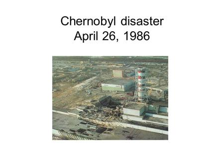 Chernobyl disaster April 26, 1986. The Chernobyl disaster was a nuclear reactor accident in the Chernobyl Nuclear Power Plant in the Ukraine, which used.