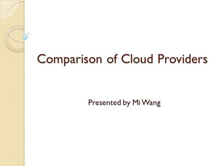 Comparison of Cloud Providers Presented by Mi Wang.