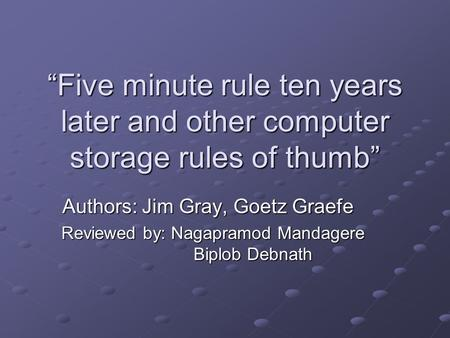 """Five minute rule ten years later and other computer storage rules of thumb"" Authors: Jim Gray, Goetz Graefe Reviewed by: Nagapramod Mandagere Biplob Debnath."