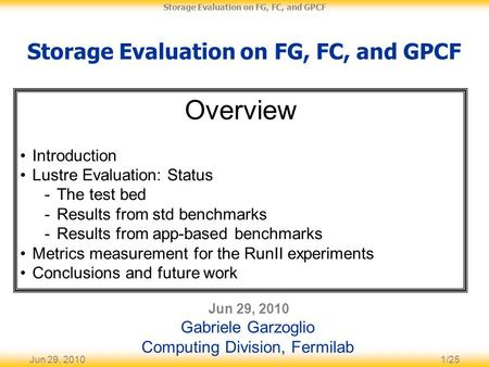 Jun 29, 20101/25 Storage Evaluation on FG, FC, and GPCF Jun 29, 2010 Gabriele Garzoglio Computing Division, Fermilab Overview Introduction Lustre Evaluation: