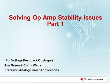 Solving Op Amp Stability Issues Part 1 (For Voltage Feedback Op Amps) Tim Green & Collin Wells Precision Analog Linear Applications 1.