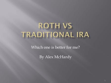 Which one is better for me? By Alex McHardy 1.  Make deposits to IRA pre-tax  Tax is paid upon withdrawal (Retirement)  Contribution Limit of $5500.