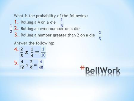What is the probability of the following: Answer the following: 1. Rolling a 4 on a die 2. Rolling an even number on a die 3. Rolling a number greater.