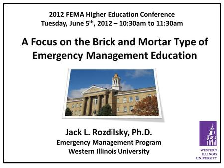 2012 FEMA Higher Education Conference Tuesday, June 5 th, 2012 – 10:30am to 11:30am A Focus on the Brick and Mortar Type of Emergency Management Education.