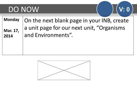 "DO NOW V: 0 Monday Mar. 17, 2014 On the next blank page in your INB, create a unit page for our next unit, ""Organisms and Environments""."