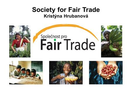 Society for Fair Trade Kristýna Hrubanová. Our Mission We are striving for: - new approach in education - raising awareness about fair trade - one of.