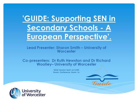 'GUIDE: Supporting SEN in Secondary Schools - A European Perspective'. Lead Presenter: Sharon Smith – University of Worcester Co-presenters: Dr Ruth Hewston.