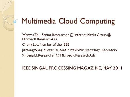 Multimedia Cloud Computing Wenwu Zhu, Senior Internet Media Microsoft Research Asia Chong Luo, Member of the IEEE Jianfeng Wang, Master.
