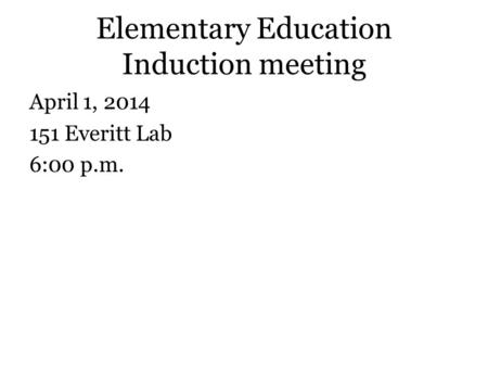 Elementary Education Induction meeting April 1, 2014 151 Everitt Lab 6:00 p.m.