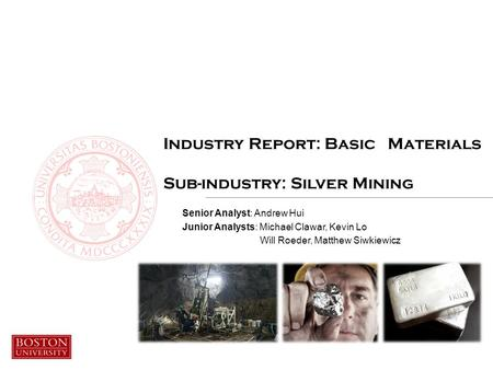 Industry Report: Basic Materials Sub-industry: Silver Mining Senior Analyst: Andrew Hui Junior Analysts: Michael Clawar, Kevin Lo Will Roeder, Matthew.