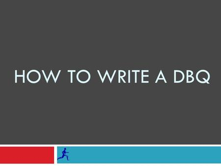 HOW TO WRITE A DBQ. THE PURPOSE OF A DBQ IS NOT TO TEST YOUR KNOWLEDGE OF WORLD HISTORY, BUT TO EVALUATE YOUR ABILITY TO PRACTICE SKILLS USED BY HISTORIANS.