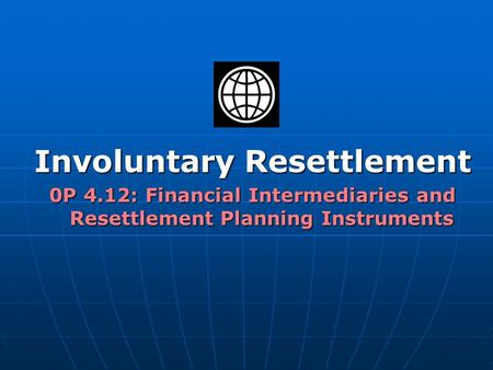 Involuntary Resettlement 0P 4.12: Financial Intermediaries and Resettlement Planning Instruments.