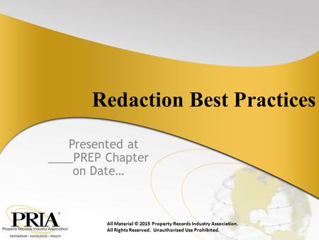 Redaction Best Practices Presented at ____PREP Chapter on Date… All Material © 2015 Property Records Industry Association. All Rights Reserved. Unauthorized.