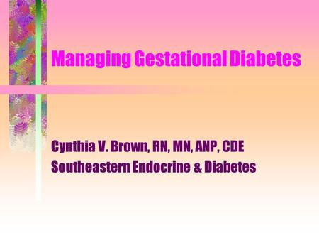 Managing Gestational Diabetes Cynthia V. Brown, RN, MN, ANP, CDE Southeastern Endocrine & Diabetes.