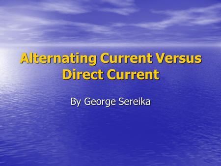 Alternating Current Versus Direct Current By George Sereika.