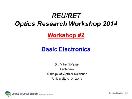 REU/RET Optics Research Workshop 2014 Workshop #2 Basic Electronics Dr. Mike Nofziger Professor College of Optical Sciences University of Arizona Dr. Mike.